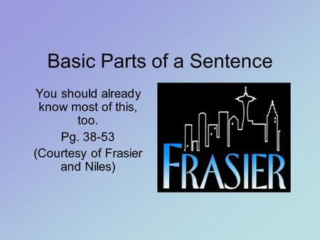 Basic Parts of a Sentence You should already know most of this, too. Pg. 38-53 (Courtesy of Frasier and Niles)