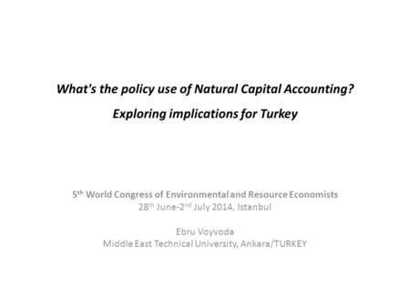 What's the policy use of Natural Capital Accounting? Exploring implications for Turkey 5 th World Congress of Environmental and Resource Economists 28.