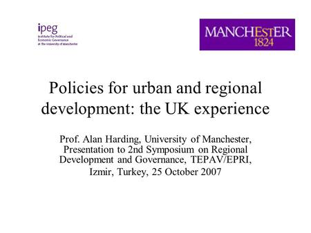 Policies for urban and regional development: the UK experience Prof. Alan Harding, University of Manchester, Presentation to 2nd Symposium on Regional.