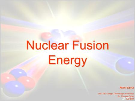 Nuclear Fusion Energy Rishi Gohil ChE 379: Energy Technology and Policy Dr. Thomas Edgar Fall 2007.