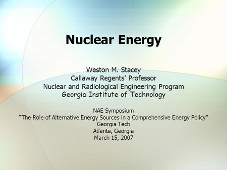 Nuclear Energy Weston M. Stacey Callaway Regents' Professor Nuclear and Radiological Engineering Program Georgia Institute of Technology NAE Symposium.