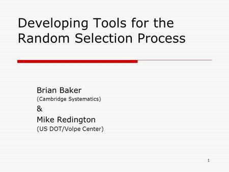 Developing Tools for the Random Selection Process Brian Baker (Cambridge Systematics) & Mike Redington (US DOT/Volpe Center) 1.