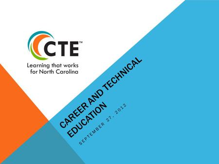 CAREER AND TECHNICAL EDUCATION SEPTEMBER 27, 2012.