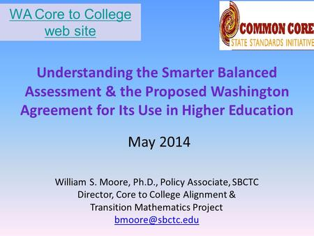 Understanding the Smarter Balanced Assessment & the Proposed Washington Agreement for Its Use in Higher Education William S. Moore, Ph.D., Policy Associate,