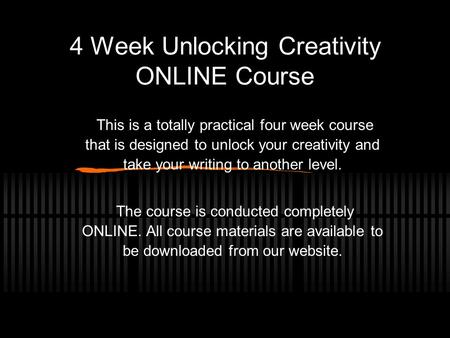 4 Week Unlocking Creativity ONLINE Course This is a totally practical four week course that is designed to unlock your creativity and take your writing.