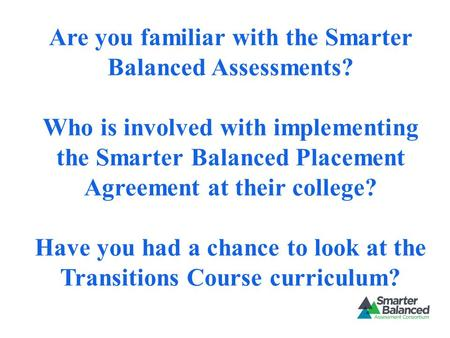 Are you familiar with the Smarter Balanced Assessments? Who is involved with implementing the Smarter Balanced Placement Agreement at their college? Have.