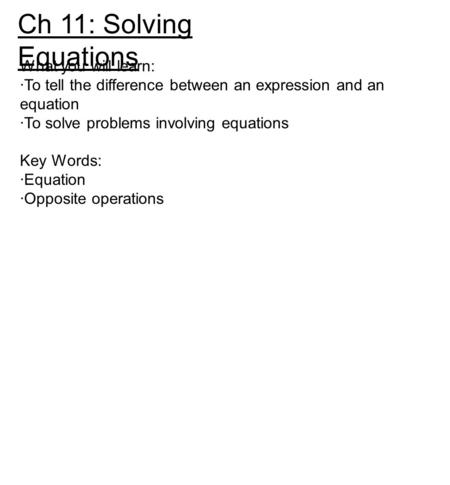 Ch 11: Solving Equations What you will learn: ·To tell the difference between an expression and an equation ·To solve problems involving equations Key.