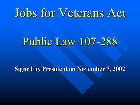 Jobs for Veterans Act Public Law 107-288 Signed by President on November 7, 2002.