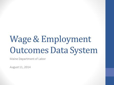 Wage & Employment Outcomes Data System Maine Department of Labor August 11, 2014.