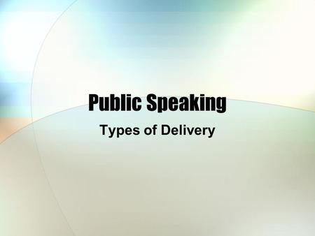 Public Speaking Types of Delivery.