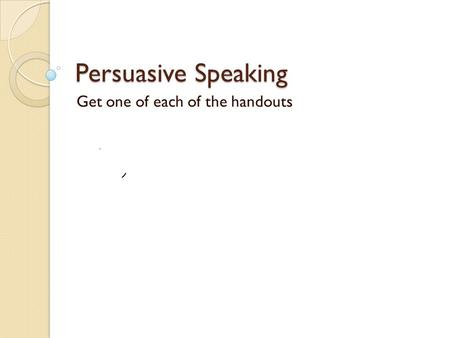 Persuasive Speaking Get one of each of the handouts.