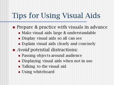 Tips for Using Visual Aids Prepare & practice with visuals in advance Make visual aids large & understandable Display visual aids so all can see Explain.