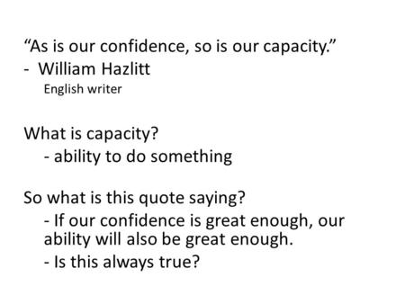 """As is our confidence, so is our capacity."" - William Hazlitt English writer What is capacity? - ability to do something So what is this quote saying?"