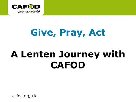 Www.cafod.org.uk cafod.org.uk Give, Pray, Act A Lenten Journey with CAFOD.