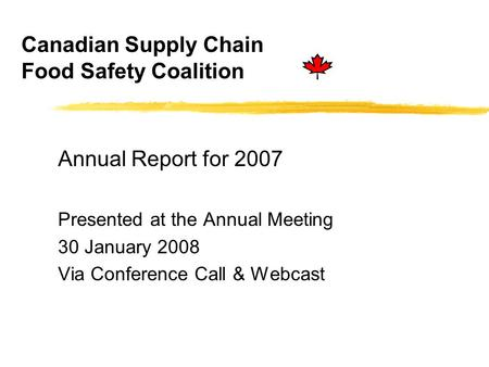 Canadian Supply Chain Food Safety Coalition Annual Report for 2007 Presented at the Annual Meeting 30 January 2008 Via Conference Call & Webcast.