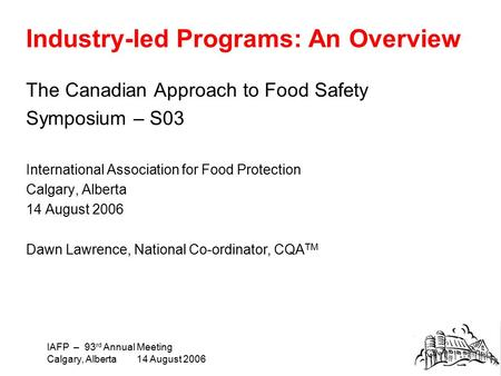 IAFP – 93 rd Annual Meeting Calgary, Alberta 14 August 2006 Industry-led Programs: An Overview The Canadian Approach to Food Safety Symposium – S03 International.