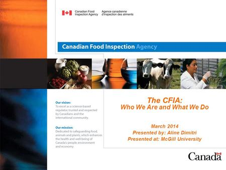 The CFIA: Who We Are and What We Do March 2014 Presented by: Aline Dimitri Presented at: McGill University.