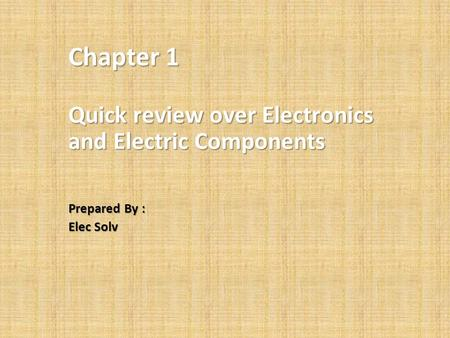 Chapter 1 Quick review over Electronics and Electric Components Prepared By : Elec Solv.