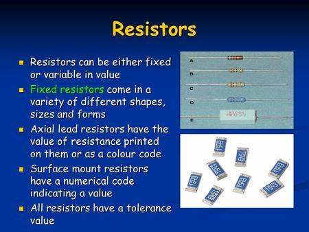 Resistors Resistors can be either fixed or variable in value Resistors can be either fixed or variable in value Fixed resistors come in a variety of different.