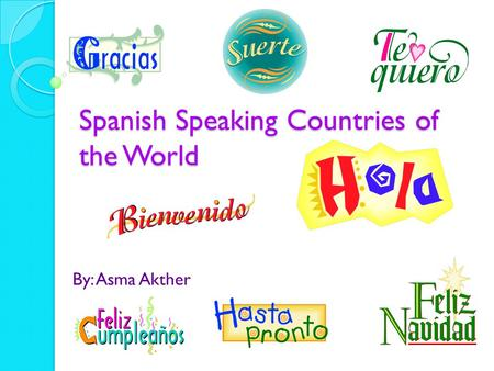 Spanish Speaking Countries of the World By: Asma Akther.