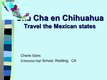 Cha Cha en Chihuahua Travel the Mexican states Cherie Gans Enterprise High School, Redding, CA.