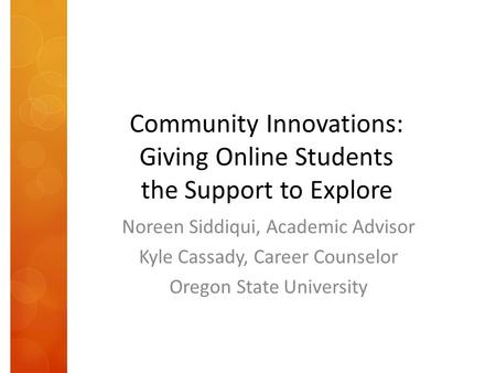 Community Innovations: Giving Online Students the Support to Explore Noreen Siddiqui, Academic Advisor Kyle Cassady, Career Counselor Oregon State University.