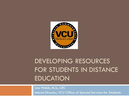 DEVELOPING RESOURCES FOR STUDENTS IN DISTANCE EDUCATION Lisa Webb, M.S., CRC Interim Director, VCU Office of Special Services for Students.