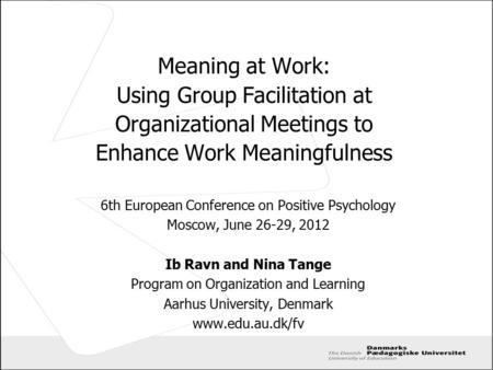 Meaning at Work: Using Group Facilitation at Organizational Meetings to Enhance Work Meaningfulness 6th European Conference on Positive Psychology Moscow,