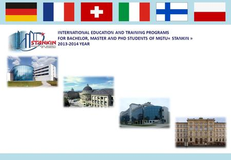 INTERNATIONAL EDUCATION AND TRAINING PROGRAMS FOR BACHELOR, MASTER AND PHD STUDENTS OF MGTU« STANKIN » 2013-2014 YEAR.