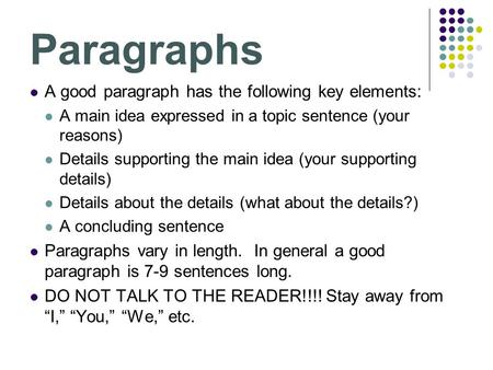 Paragraphs A good paragraph has the following key elements: A main idea expressed in a topic sentence (your reasons) Details supporting the main idea (your.