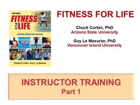 Chuck Corbin, PhD Arizona State University Guy Le Masurier, PhD Vancouver Island University FITNESS FOR LIFE INSTRUCTOR TRAINING Part 1 INSTRUCTOR TRAINING.