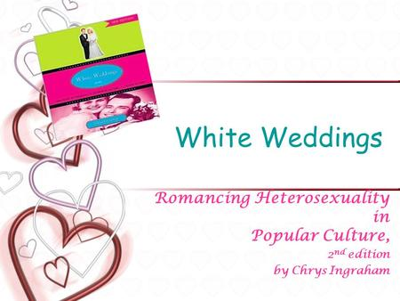 White Weddings Romancing Heterosexuality in Popular Culture, 2 nd edition by Chrys Ingraham.