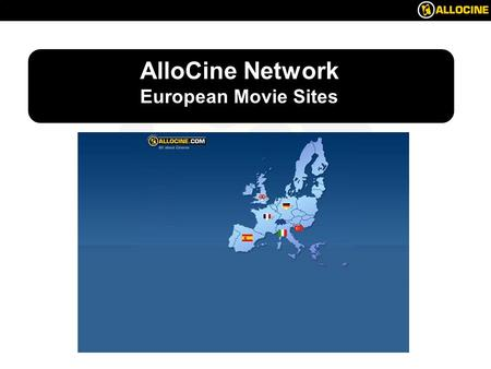 Spain AlloCine Network European Movie Sites. Spain Overview of the European movie market Why Internet is a must for distributors ? AlloCine accross Europe.