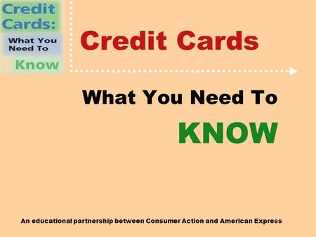 An educational partnership between Consumer Action and American Express Credit Cards What You Need To KNOW.
