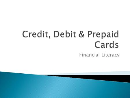 Financial Literacy.  Pay Now: Debit Cards  Pay Later: Credit Cards  Pay in Advance: Prepaid Cards.
