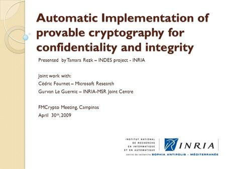 Automatic Implementation of provable cryptography for confidentiality and integrity Presented by Tamara Rezk – INDES project - INRIA Joint work with: Cédric.