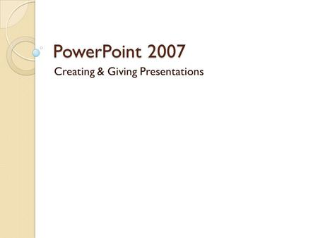 PowerPoint 2007 Creating & Giving Presentations. Introduction to PowerPoint Common User Interface Series of Slides ◦ Can include text, tables & graphs,