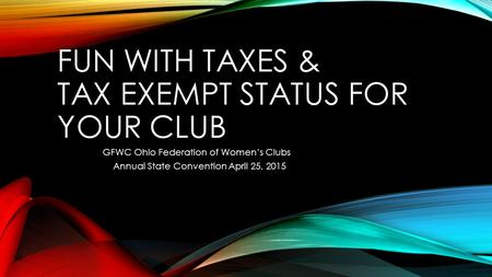 FUN WITH TAXES & TAX EXEMPT STATUS FOR YOUR CLUB GFWC Ohio Federation of Women's Clubs Annual State Convention April 25, 2015.