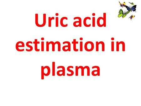 Uric acid estimation in plasma. Learning Objectives Describe the principle of uric acid estimation in serum and its clinical importance.