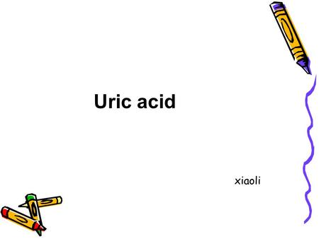 Uric acid xiaoli. Uric acid is produced by xanthine oxidase from xanthine and hypoxanthine, which in turn are produced from purine. Mainly in liver, kidney,