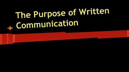 The Purpose of Written Communication. Written Communication ● Takes many forms.