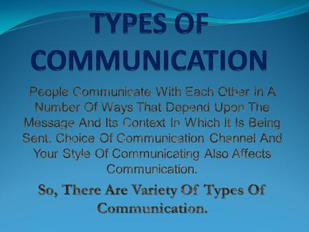 TYPES OF COMMUNICATION Communication Channels Used Based on Purpose & Style.