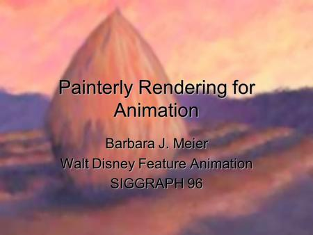 Painterly Rendering for Animation Barbara J. Meier Walt Disney Feature Animation SIGGRAPH 96.