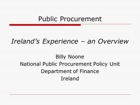 Public Procurement Ireland's Experience – an Overview Billy Noone National Public Procurement Policy Unit Department of Finance Ireland.
