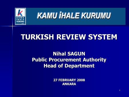 1 TURKISH REVIEW SYSTEM Nihal SAGUN Public Procurement Authority Head of Department 27 FEBRUARY 2008 ANKARA.