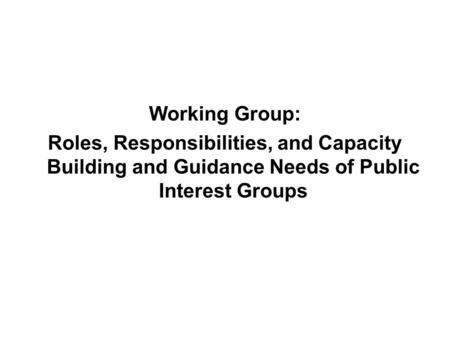Working Group: Roles, Responsibilities, and Capacity Building and Guidance Needs of Public Interest Groups.