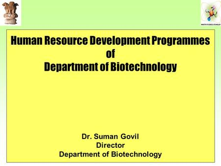 Human Resource Development Programmes of Department of <strong>Biotechnology</strong> Dr. Suman Govil Director Department of <strong>Biotechnology</strong>.