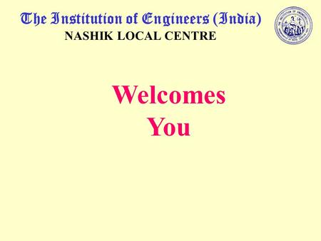 The Institution of Engineers (India) NASHIK LOCAL CENTRE Welcomes You.