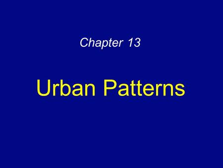 Chapter 13 Urban Patterns. Urban Settlements Urbanization –Increasing urban percentage –Increasing urban populations Defining urban settlements –Social.