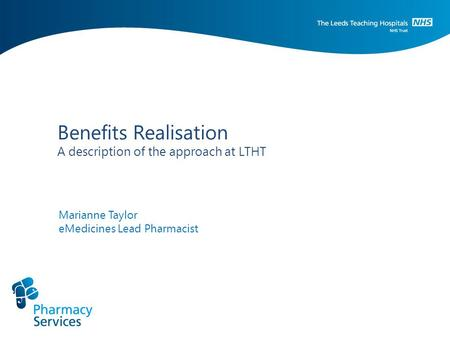 Benefits Realisation A description of the approach at LTHT Marianne Taylor eMedicines Lead Pharmacist.